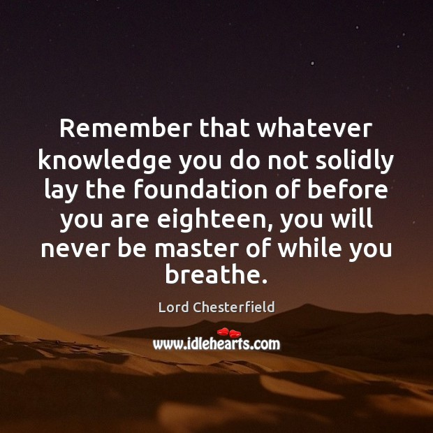 Remember that whatever knowledge you do not solidly lay the foundation of Lord Chesterfield Picture Quote