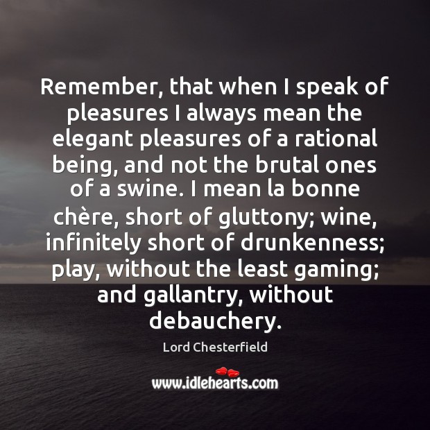 Remember, that when I speak of pleasures I always mean the elegant Lord Chesterfield Picture Quote