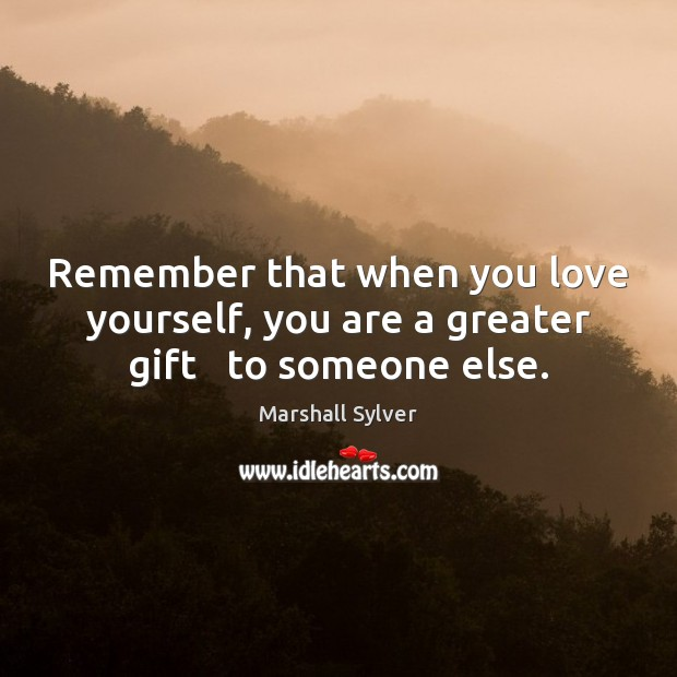 Remember that when you love yourself, you are a greater gift   to someone else. Love Yourself Quotes Image
