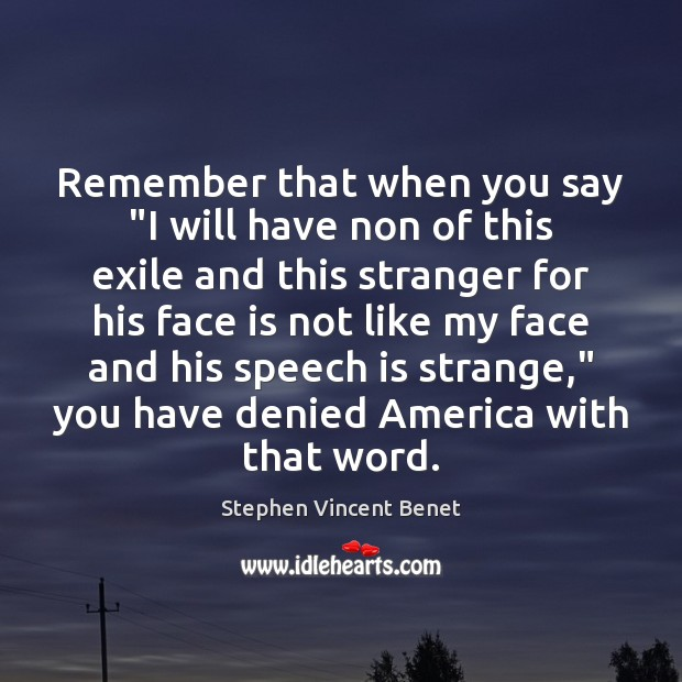 """Remember that when you say """"I will have non of this exile Stephen Vincent Benet Picture Quote"""