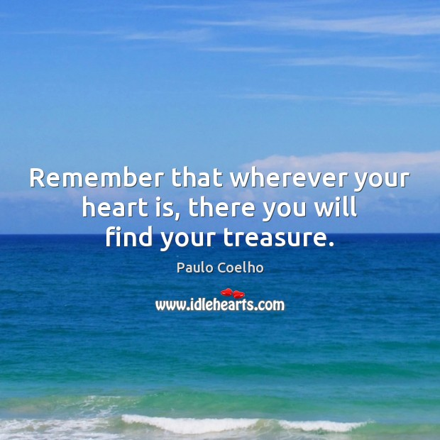 Remember that wherever your heart is, there you will find your treasure. Image