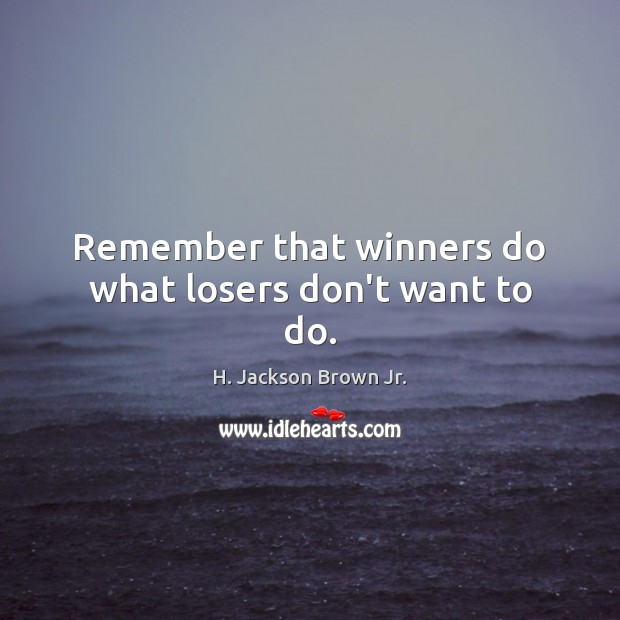 Remember that winners do what losers don't want to do. H. Jackson Brown Jr. Picture Quote