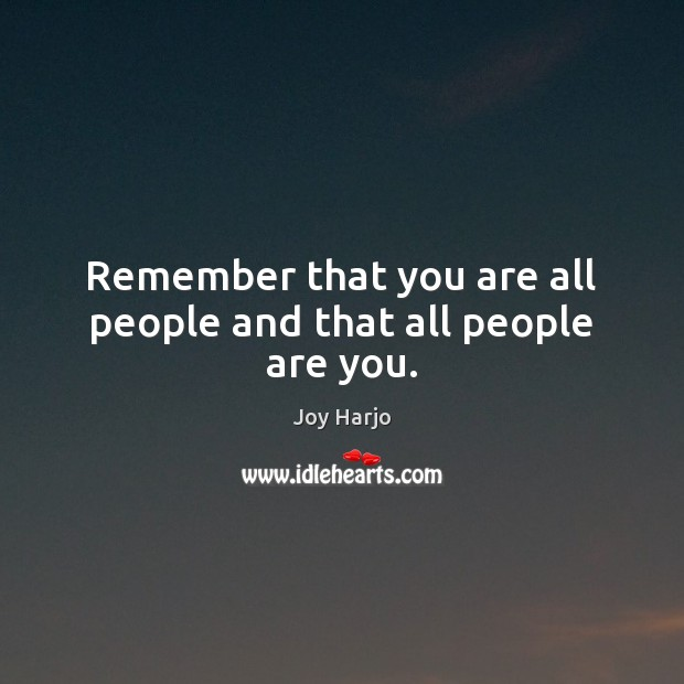 Joy Harjo Picture Quote image saying: Remember that you are all people and that all people are you.