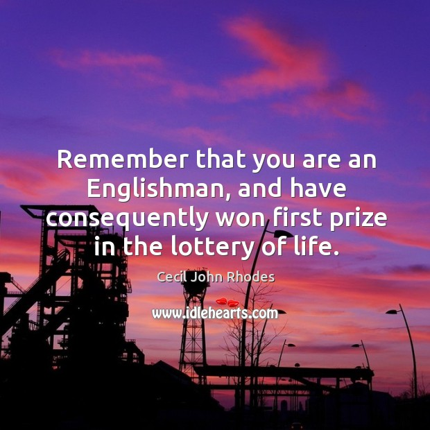 Remember that you are an englishman, and have consequently won first prize in the lottery of life. Image