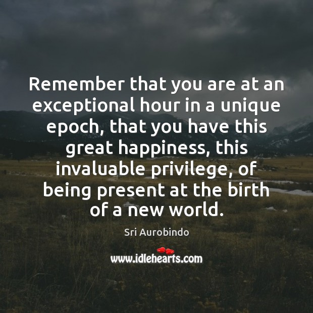 Remember that you are at an exceptional hour in a unique epoch, Sri Aurobindo Picture Quote