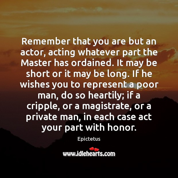 Remember that you are but an actor, acting whatever part the Master Image