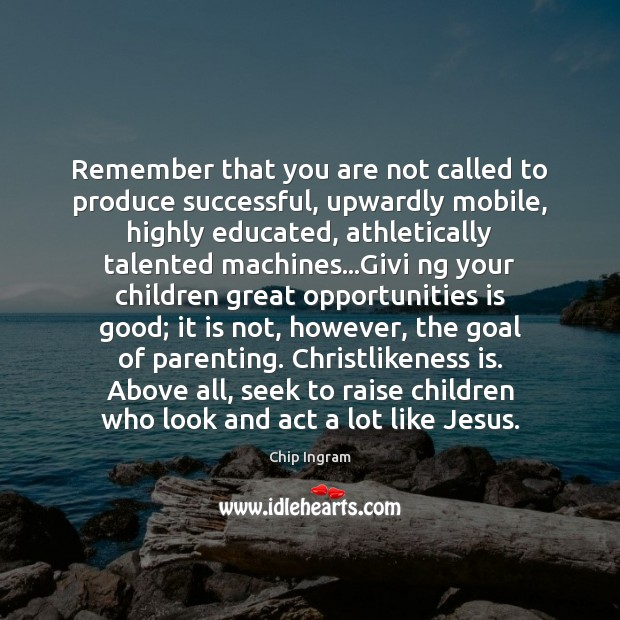 Remember that you are not called to produce successful, upwardly mobile, highly Image