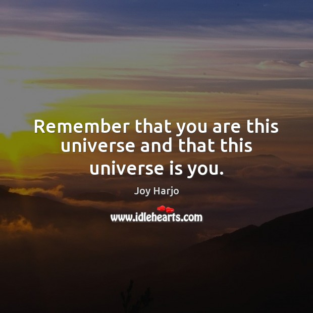 Remember that you are this universe and that this universe is you. Joy Harjo Picture Quote