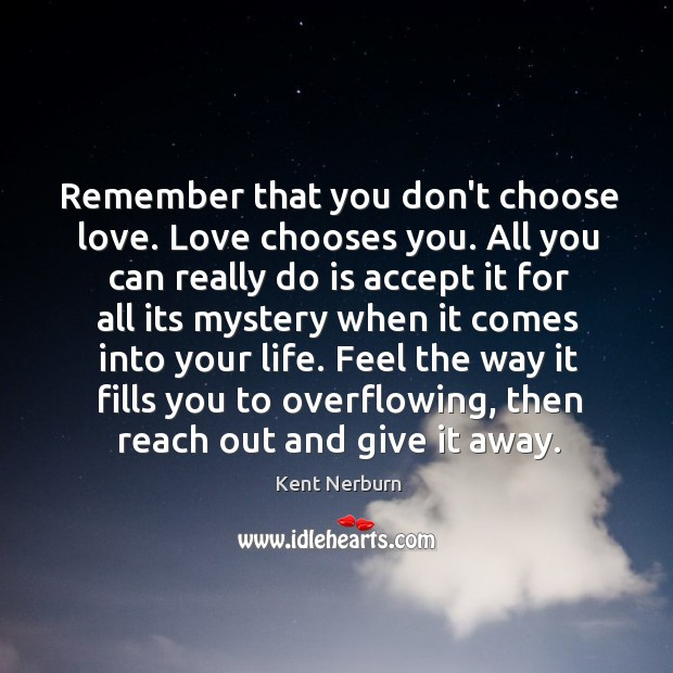 Remember that you don't choose love. Love chooses you. All you can Kent Nerburn Picture Quote