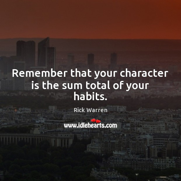 Remember that your character is the sum total of your habits. Rick Warren Picture Quote