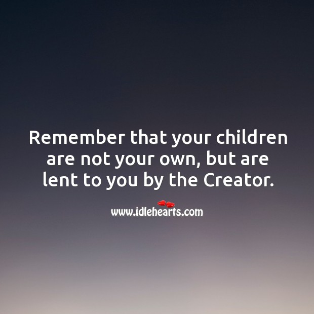 Remember that your children are not your own, but are lent to you by the creator. Image