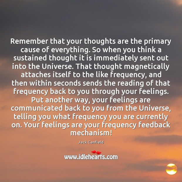 Remember that your thoughts are the primary cause of everything. So when Jack Canfield Picture Quote