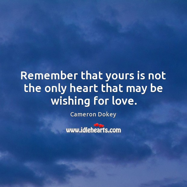 Remember that yours is not the only heart that may be wishing for love. Image
