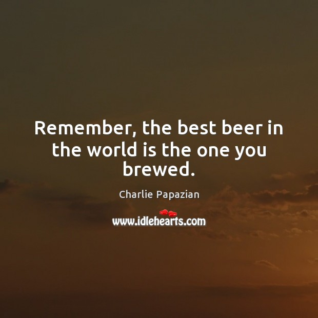 Remember, the best beer in the world is the one you brewed. Image