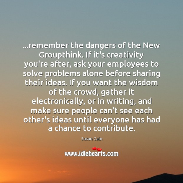 …remember the dangers of the New Groupthink. If it's creativity you're after, Image