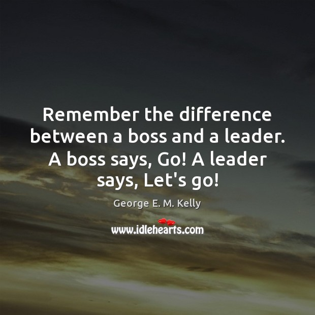 Image, Remember the difference between a boss and a leader. A boss says,