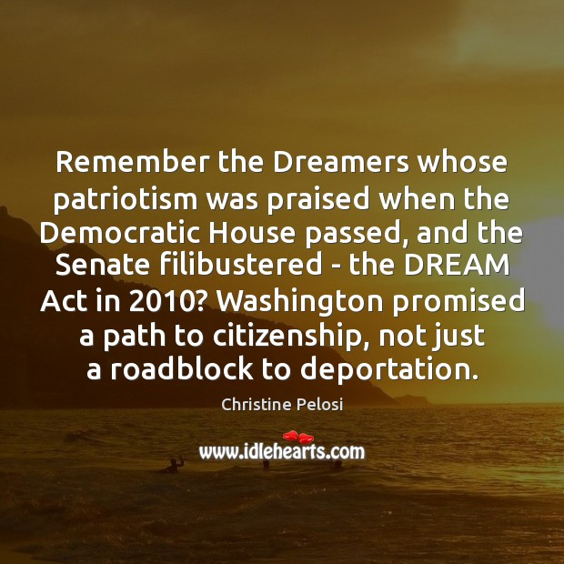 Remember the Dreamers whose patriotism was praised when the Democratic House passed, Christine Pelosi Picture Quote