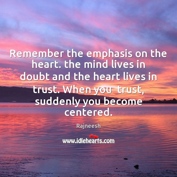 Remember the emphasis on the heart. the mind lives in doubt and Rajneesh Picture Quote