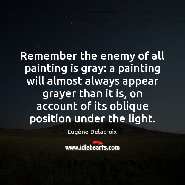 Remember the enemy of all painting is gray: a painting will almost Eugène Delacroix Picture Quote