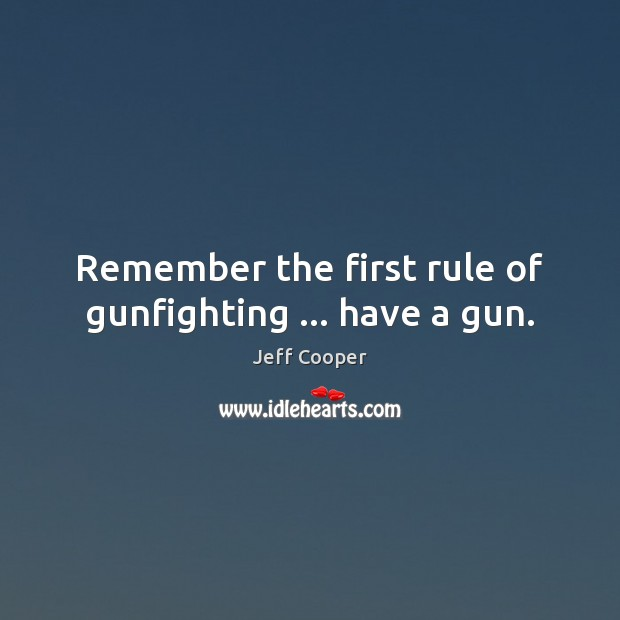 Remember the first rule of gunfighting … have a gun. Jeff Cooper Picture Quote