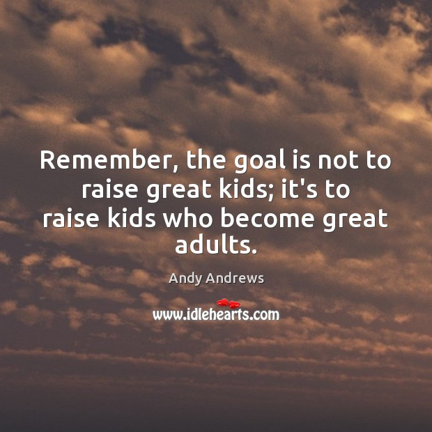 Image, Remember, the goal is not to raise great kids; it's to raise kids who become great adults.