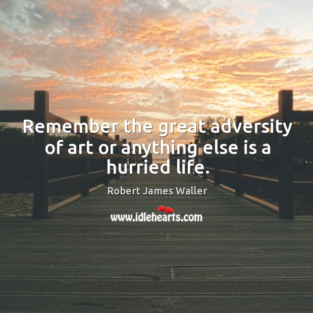 Remember the great adversity of art or anything else is a hurried life. Robert James Waller Picture Quote
