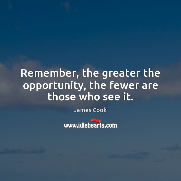 Remember, the greater the opportunity, the fewer are those who see it. James Cook Picture Quote