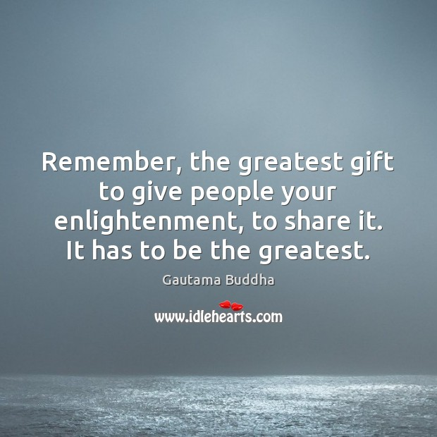Remember, the greatest gift to give people your enlightenment, to share it. Image