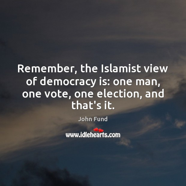Remember, the Islamist view of democracy is: one man, one vote, one John Fund Picture Quote