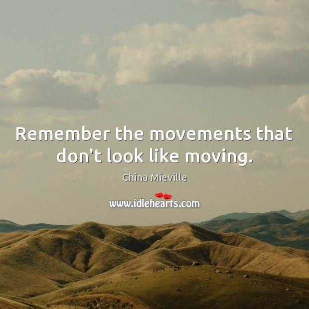 Image, Remember the movements that don't look like moving.