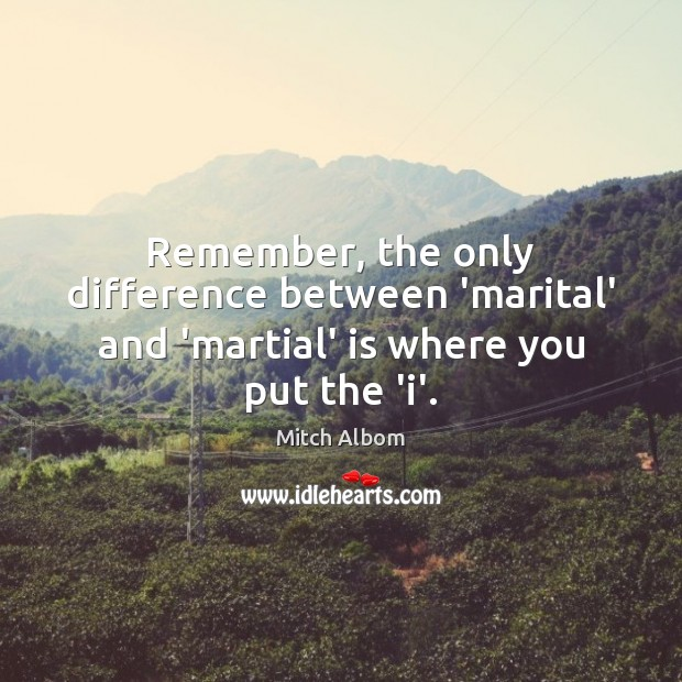 Remember, the only difference between 'marital' and 'martial' is where you put the 'i'. Mitch Albom Picture Quote