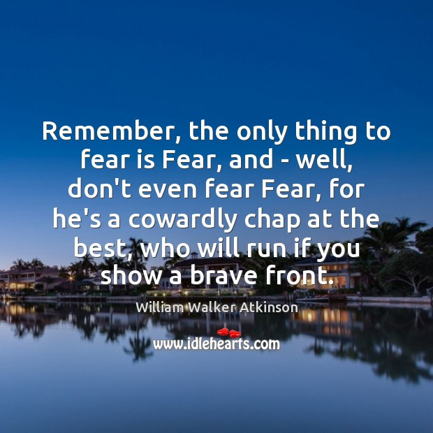 Remember, the only thing to fear is Fear, and – well, don't Fear Quotes Image