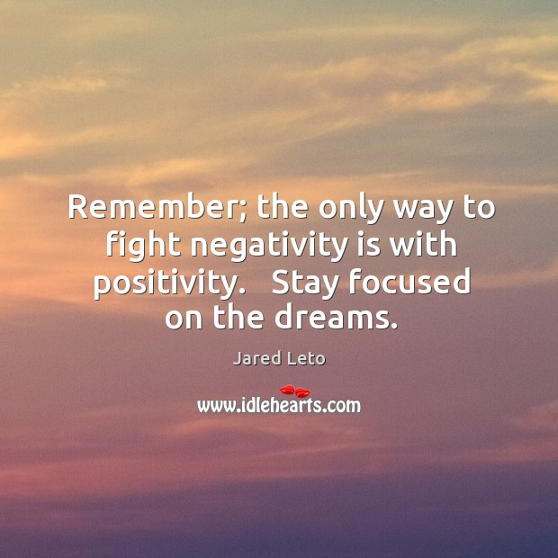 Remember; the only way to fight negativity is with positivity.   Stay focused Image