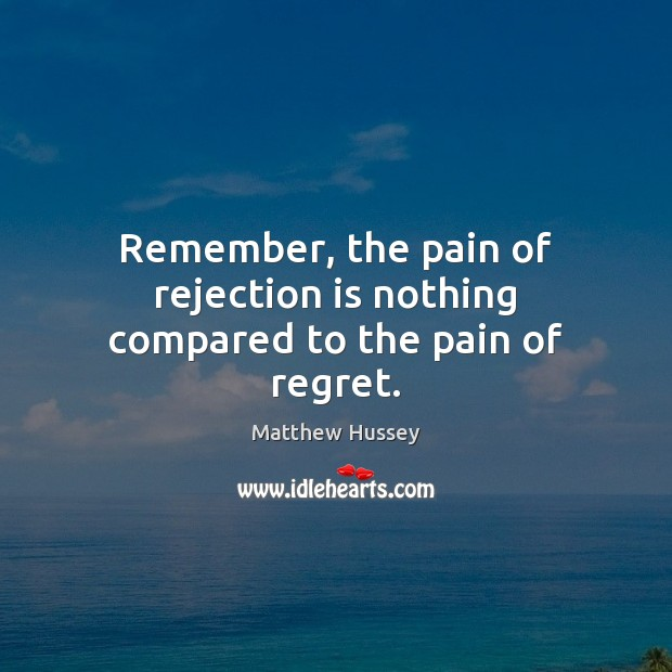 Remember, the pain of rejection is nothing compared to the pain of regret. Rejection Quotes Image