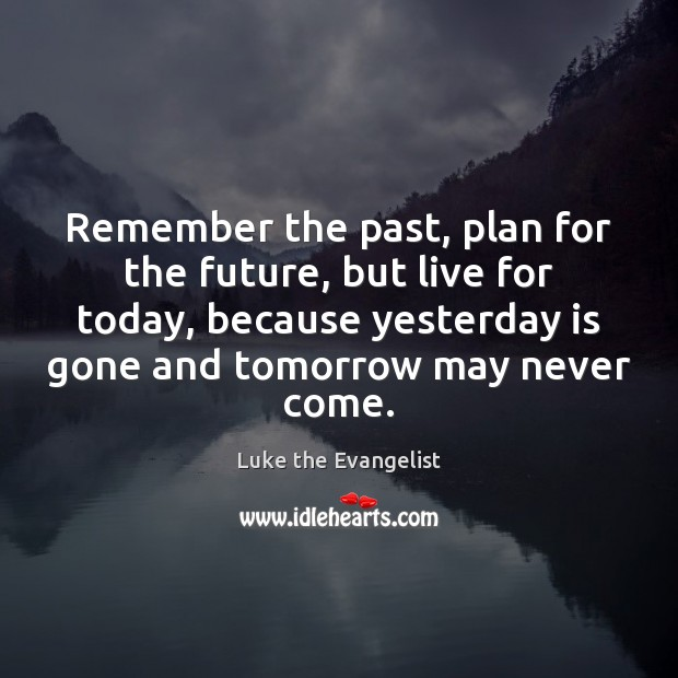 Remember the past, plan for the future, but live for today, because Image