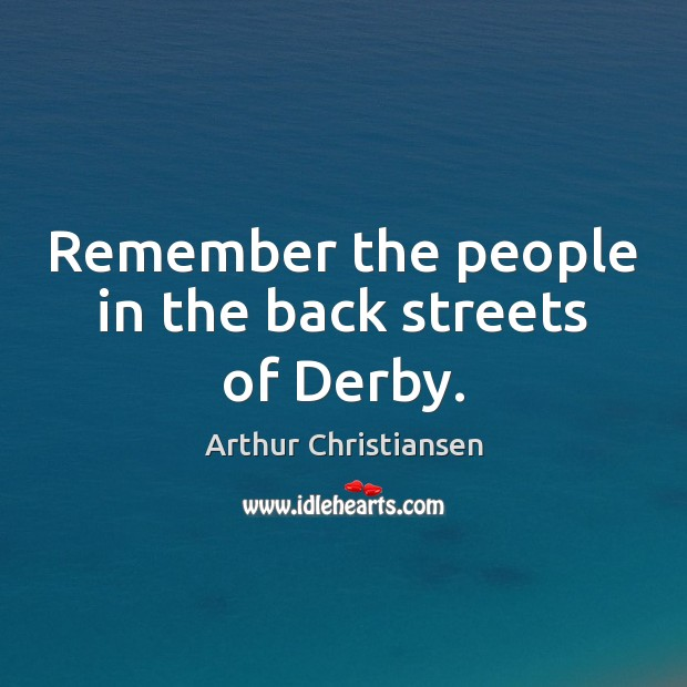 Remember the people in the back streets of Derby. Arthur Christiansen Picture Quote