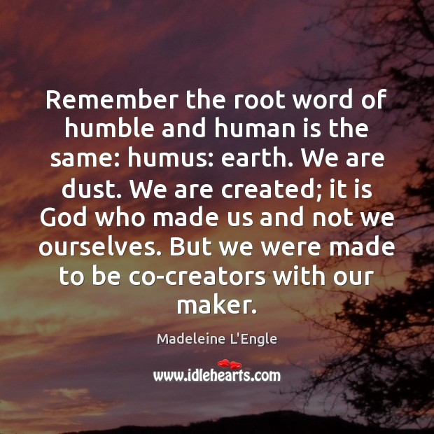 Image, Remember the root word of humble and human is the same: humus: