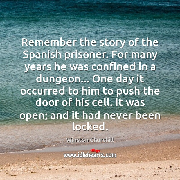 Remember the story of the Spanish prisoner. For many years he was Winston Churchill Picture Quote