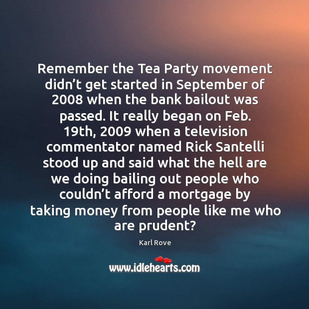 Remember the tea party movement didn't get started in september of 2008 when the bank bailout was passed. Image