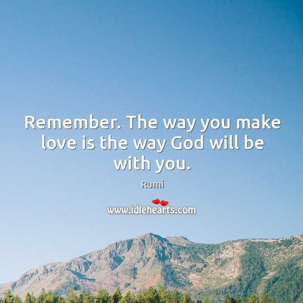 Remember. The way you make love is the way God will be with you. Image