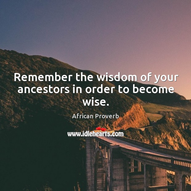 Remember the wisdom of your ancestors in order to become wise. Image