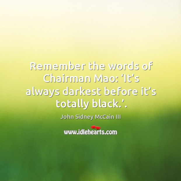 Remember the words of chairman mao: 'it's always darkest before it's totally black.'. Image