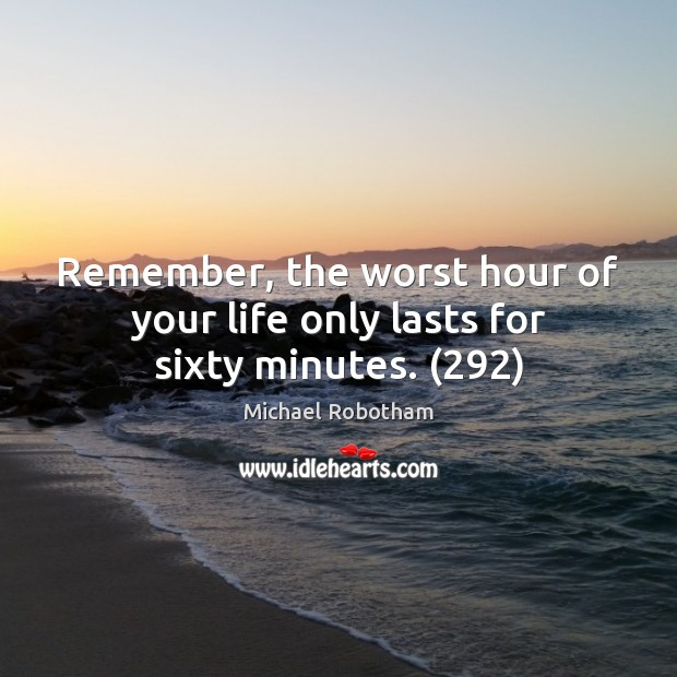Remember, the worst hour of your life only lasts for sixty minutes. (292) Michael Robotham Picture Quote
