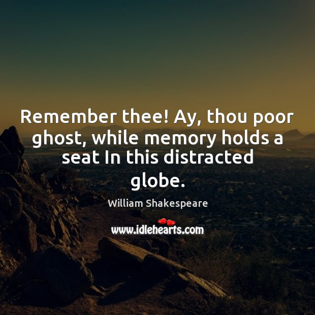 Remember thee! Ay, thou poor ghost, while memory holds a seat In this distracted globe. Image
