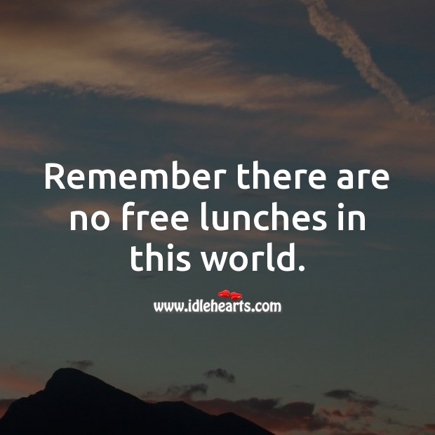 Remember there are no free lunches in this world. Money Quotes Image