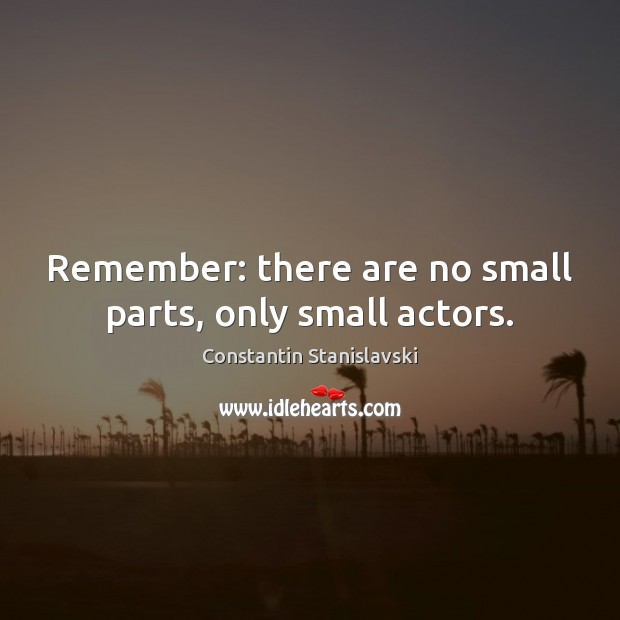 Remember: there are no small parts, only small actors. Constantin Stanislavski Picture Quote