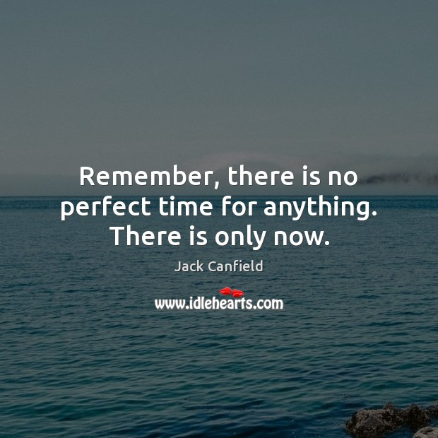 Remember, there is no perfect time for anything. There is only now. Jack Canfield Picture Quote