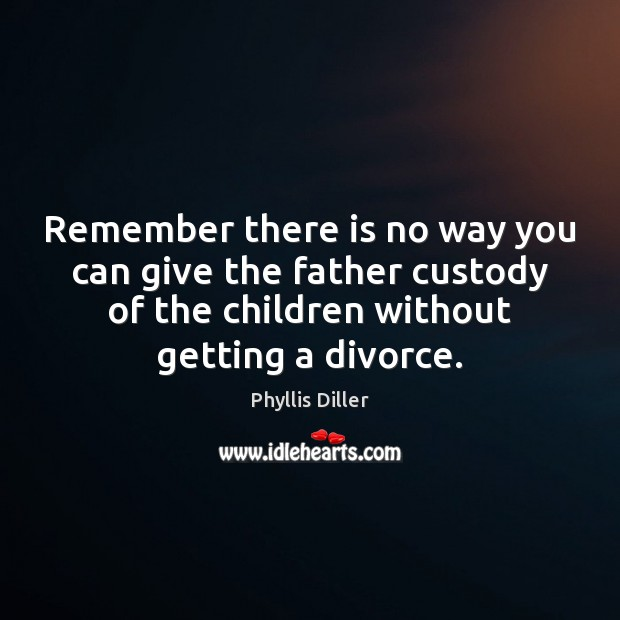 Phyllis Diller Picture Quote image saying: Remember there is no way you can give the father custody of