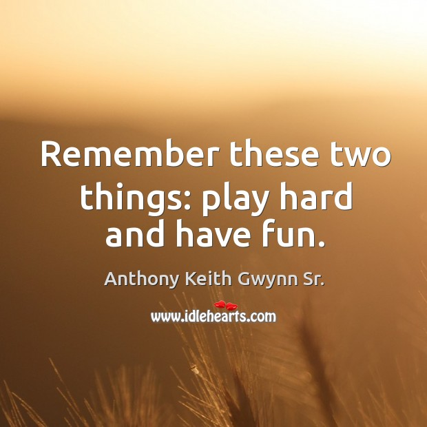 Image, Remember these two things: play hard and have fun.