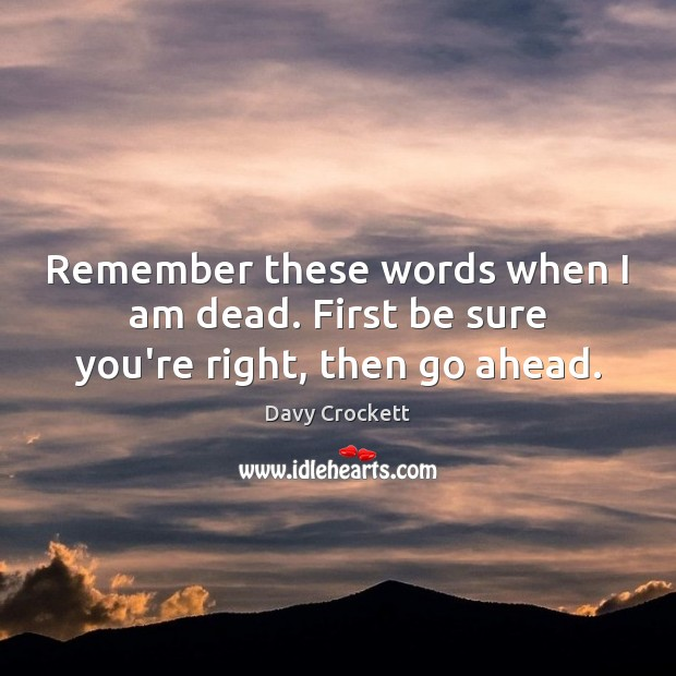 Remember these words when I am dead. First be sure you're right, then go ahead. Image